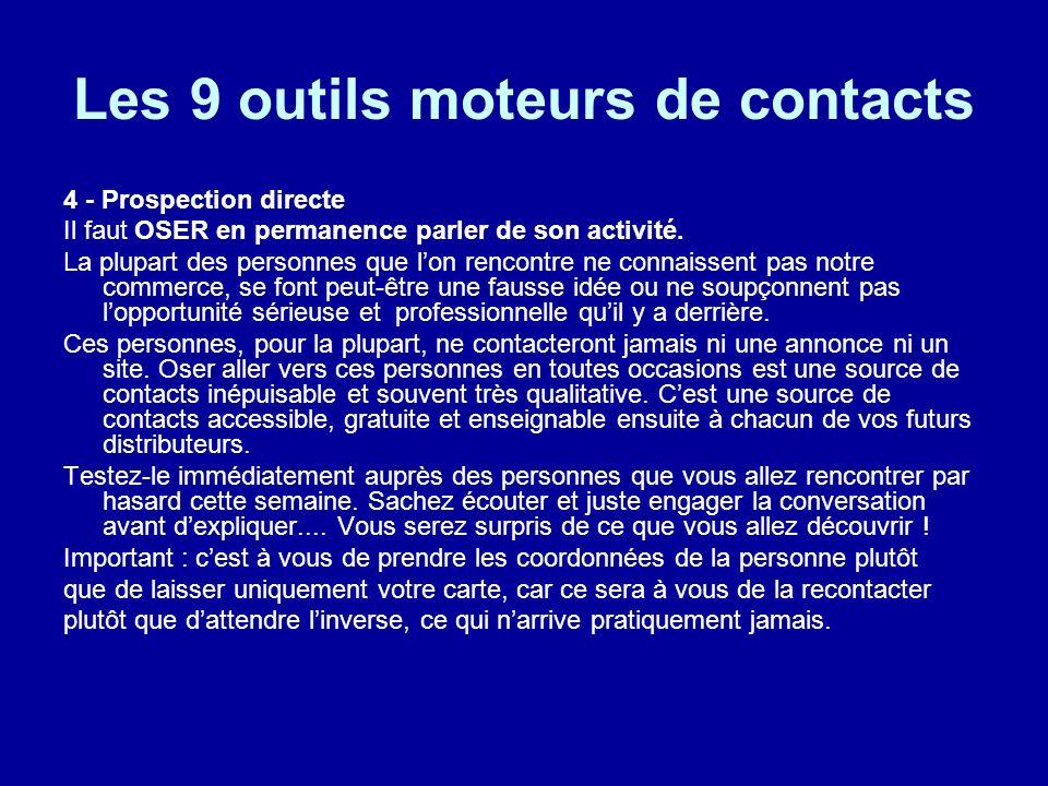 Les 9 outils moteurs de contacts 4 - Prospection directe Il faut OSER en permanence parler de son activité. La plupart des personnes que lon rencontre