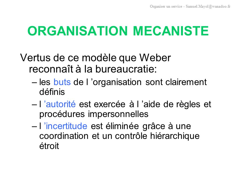 ORGANISATION MECANISTE Ce modèle reste: –modèle de référence pour les organisations de taille importante –modèle de référence pour les grosses « entreprises » de modèle taylorien- fordien (forte spécialisation du travail) Organiser un service - Samuel.Mayol@wanadoo.fr