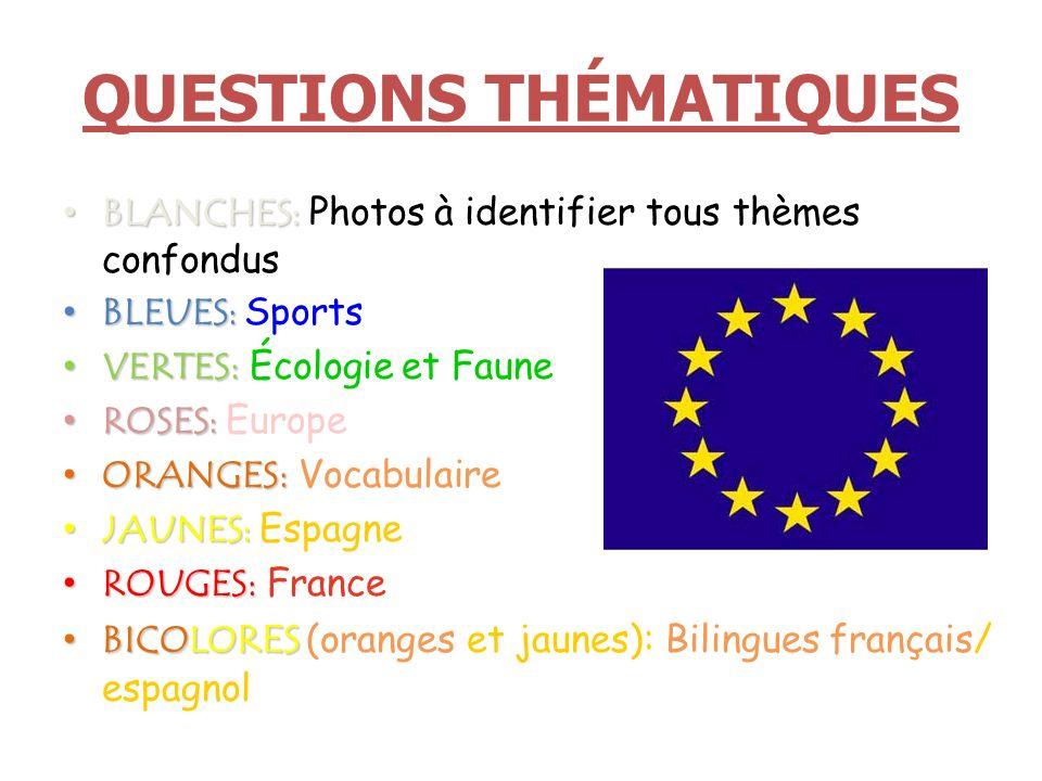 QUESTIONS THÉMATIQUES BLANCHES: BLANCHES: Photos à identifier tous thèmes confondus BLEUES: BLEUES: Sports VERTES: VERTES: Écologie et Faune ROSES: ROSES: Europe ORANGES: ORANGES: Vocabulaire JAUNES: JAUNES: Espagne ROUGES: ROUGES: France BICOLO RES BICOLO RES (oranges et jaunes): Bilingues français/ espagnol