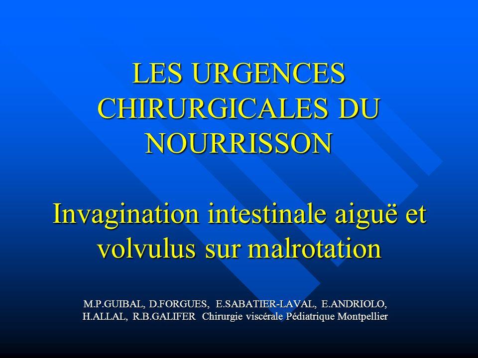 LES URGENCES CHIRURGICALES DU NOURRISSON Invagination intestinale aiguë et volvulus sur malrotation M.P.GUIBAL, D.FORGUES, E.SABATIER-LAVAL, E.ANDRIOL