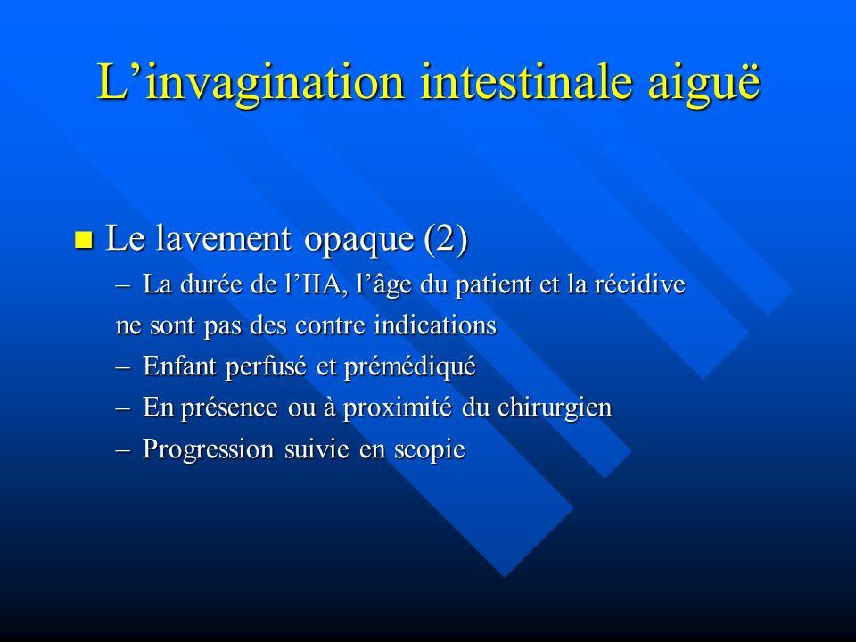 Linvagination intestinale aiguë Le lavement opaque (2) Le lavement opaque (2) –La durée de lIIA, lâge du patient et la récidive ne sont pas des contre