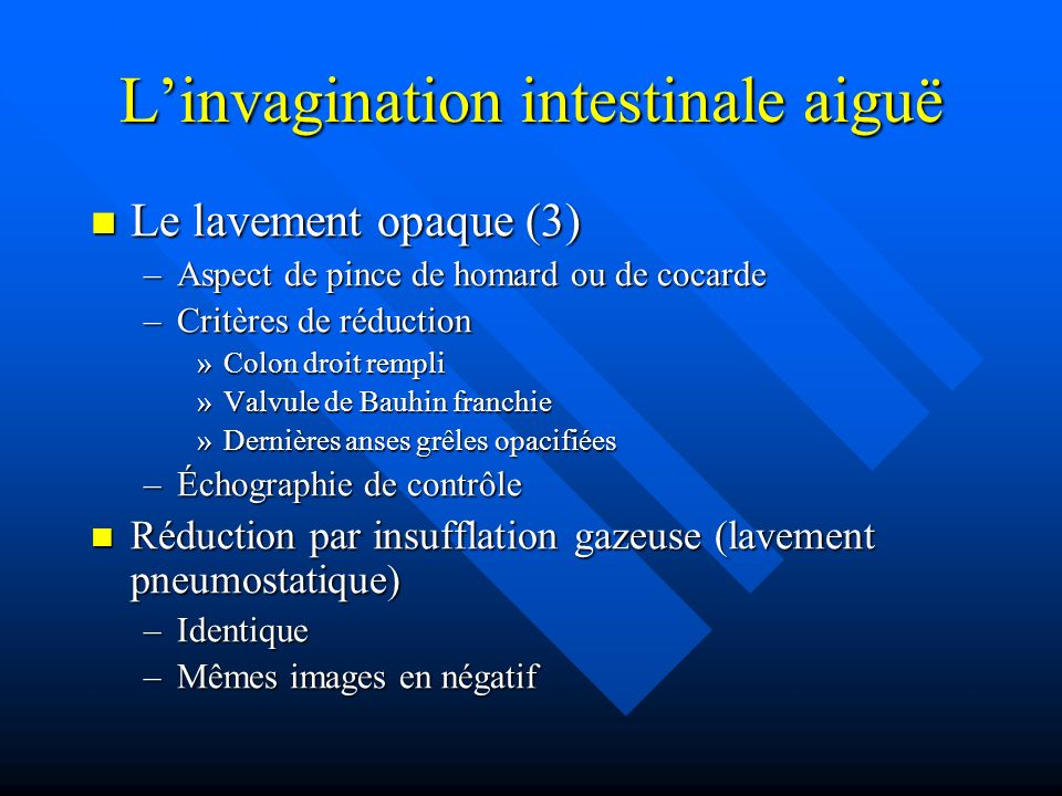 Linvagination intestinale aiguë Le lavement opaque (3) Le lavement opaque (3) –Aspect de pince de homard ou de cocarde –Critères de réduction »Colon d