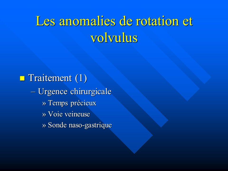 Les anomalies de rotation et volvulus Traitement (1) Traitement (1) –Urgence chirurgicale »Temps précieux »Voie veineuse »Sonde naso-gastrique