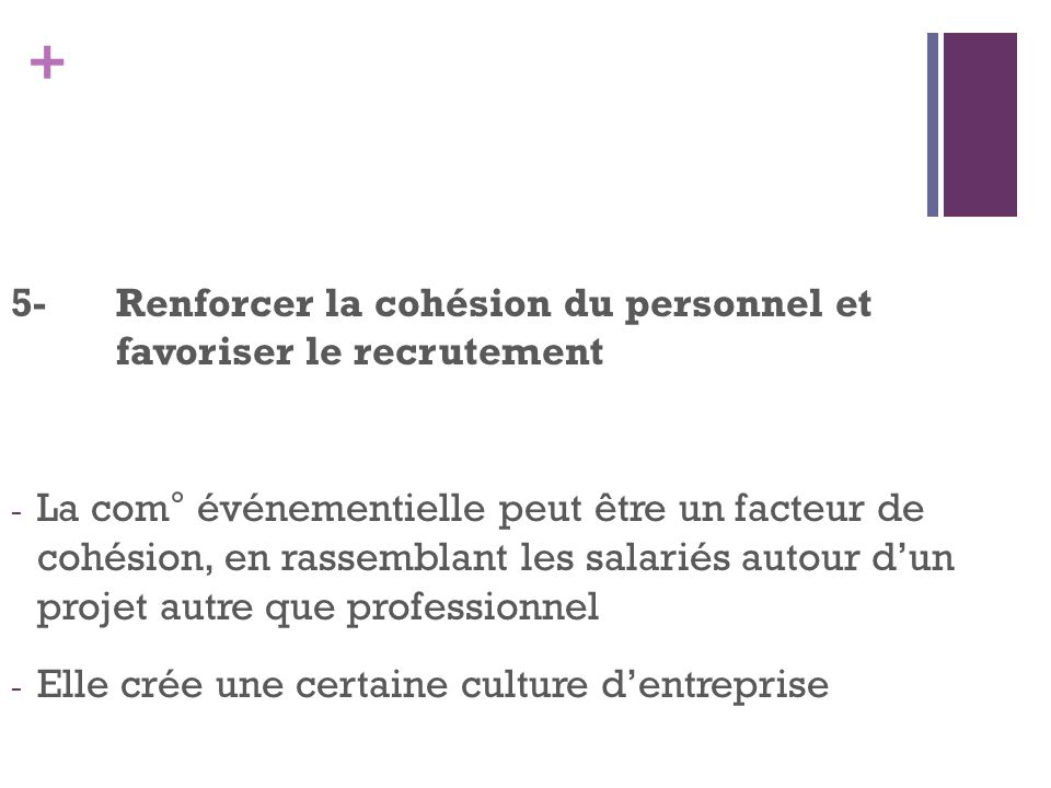 + 5-Renforcer la cohésion du personnel et favoriser le recrutement - La com° événementielle peut être un facteur de cohésion, en rassemblant les salar