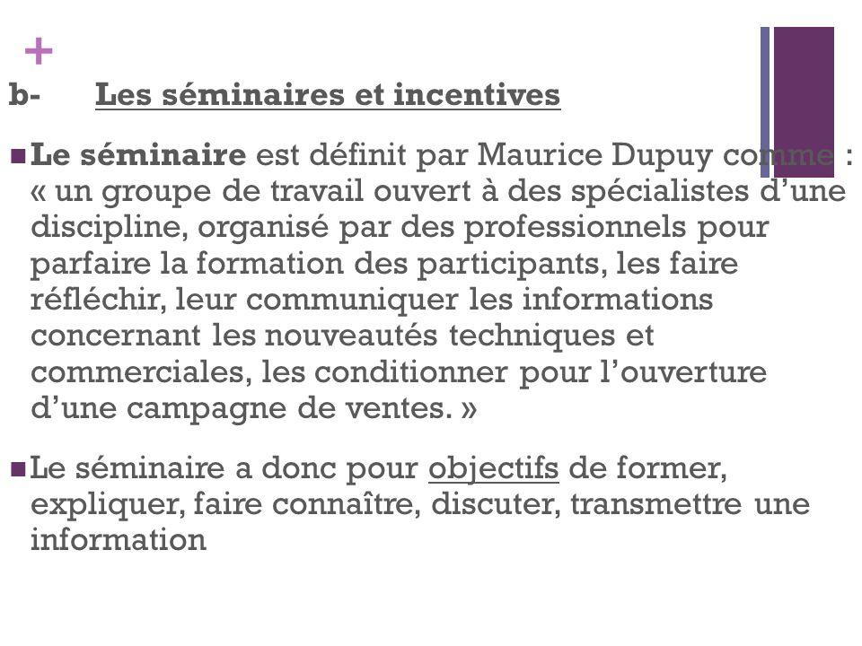 + b-Les séminaires et incentives Le séminaire est définit par Maurice Dupuy comme : « un groupe de travail ouvert à des spécialistes dune discipline,