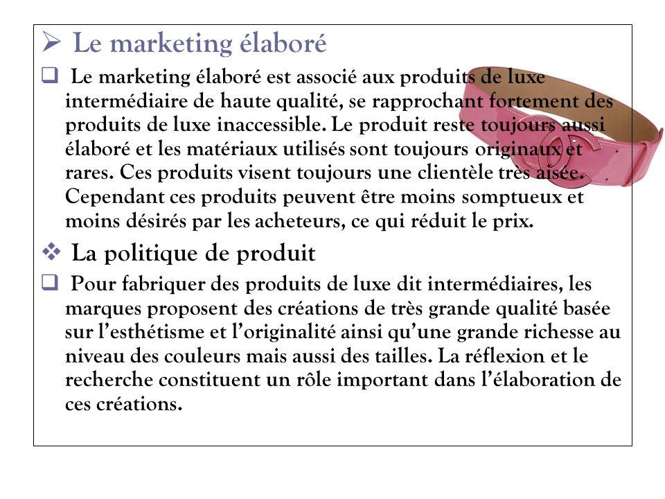 Le marketing élaboré Le marketing élaboré est associé aux produits de luxe intermédiaire de haute qualité, se rapprochant fortement des produits de lu