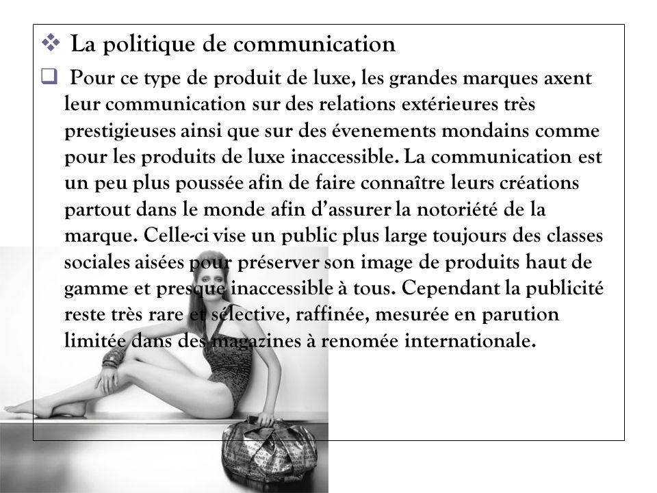 La politique de communication Pour ce type de produit de luxe, les grandes marques axent leur communication sur des relations extérieures très prestig