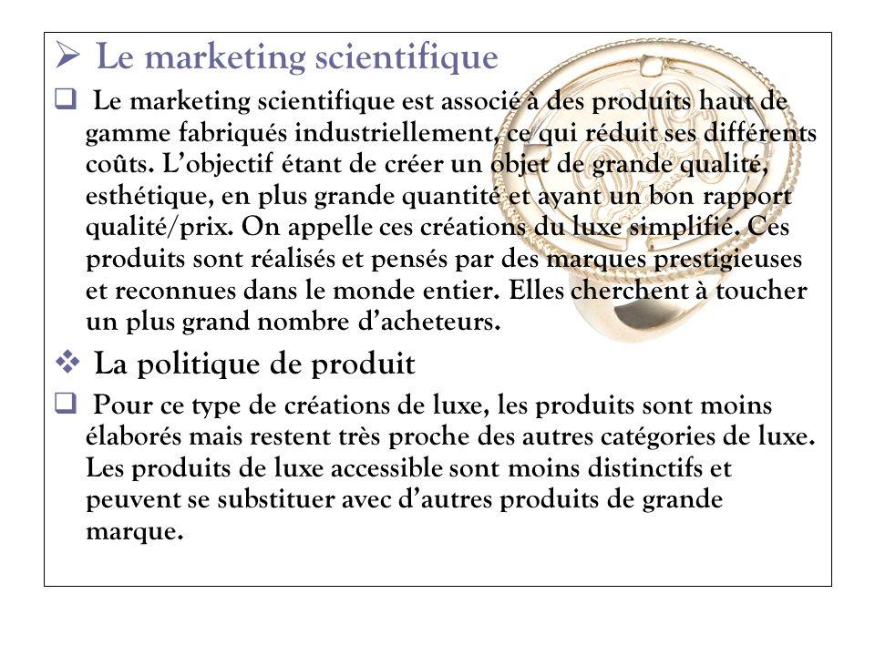 Le marketing scientifique Le marketing scientifique est associé à des produits haut de gamme fabriqués industriellement, ce qui réduit ses différents