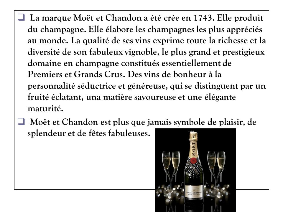 La marque Moët et Chandon a été crée en 1743. Elle produit du champagne. Elle élabore les champagnes les plus appréciés au monde. La qualité de ses vi