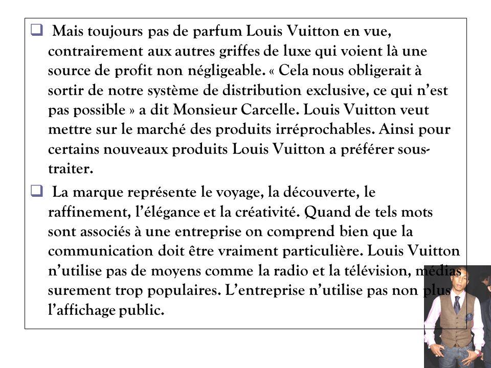 Mais toujours pas de parfum Louis Vuitton en vue, contrairement aux autres griffes de luxe qui voient là une source de profit non négligeable. « Cela