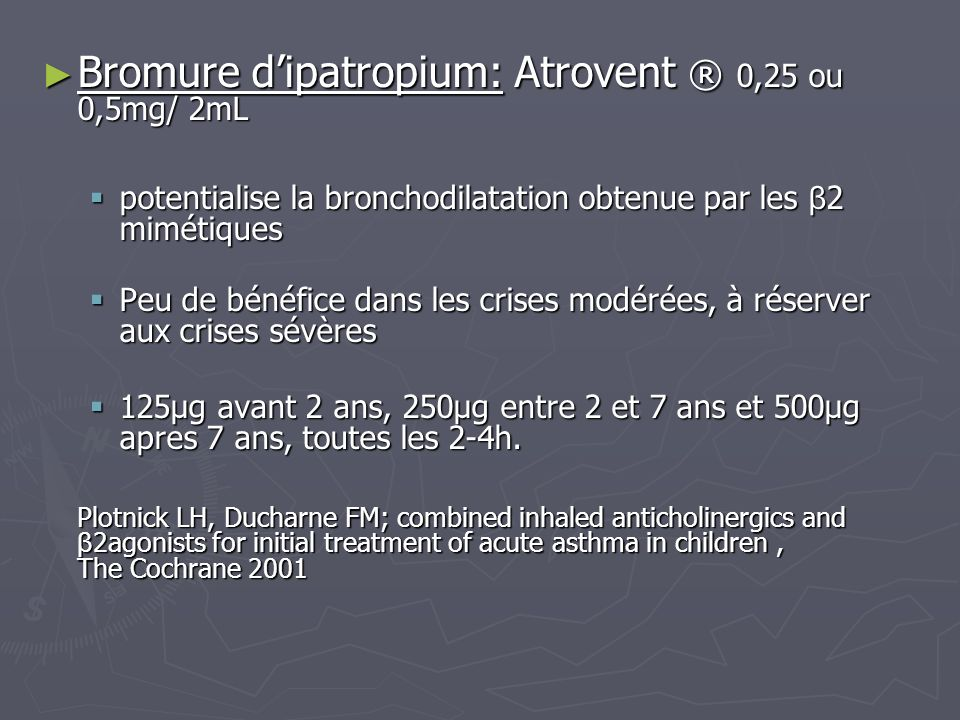 Bromure dipatropium: Atrovent ® 0,25 ou 0,5mg/ 2mL Bromure dipatropium: Atrovent ® 0,25 ou 0,5mg/ 2mL potentialise la bronchodilatation obtenue par le