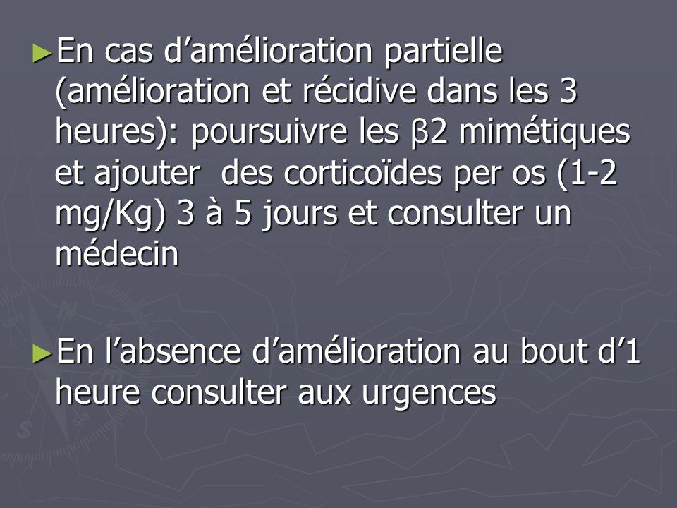 En cas damélioration partielle (amélioration et récidive dans les 3 heures): poursuivre les β 2 mimétiques et ajouter des corticoïdes per os (1-2 mg/K