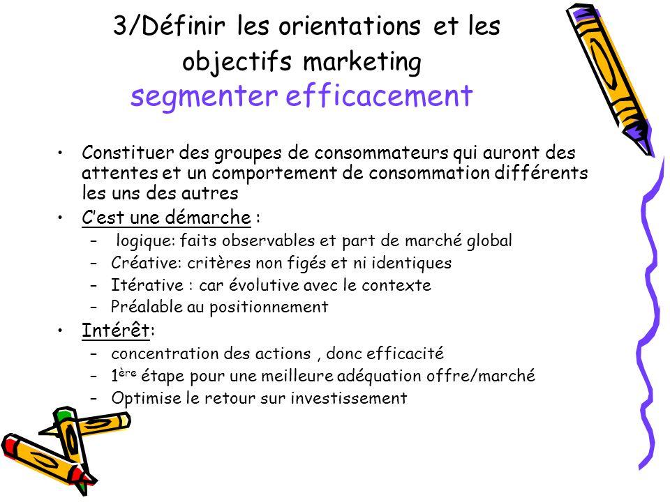 3/Définir les orientations et les objectifs marketing segmenter efficacement Constituer des groupes de consommateurs qui auront des attentes et un com