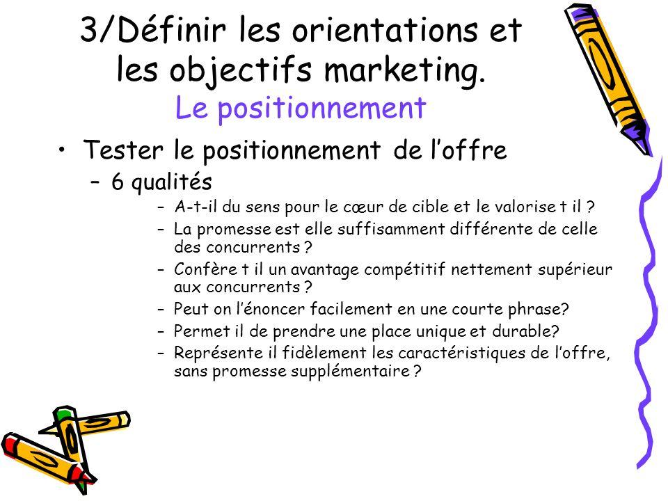 3/Définir les orientations et les objectifs marketing. Le positionnement Tester le positionnement de loffre –6 qualités –A-t-il du sens pour le cœur d