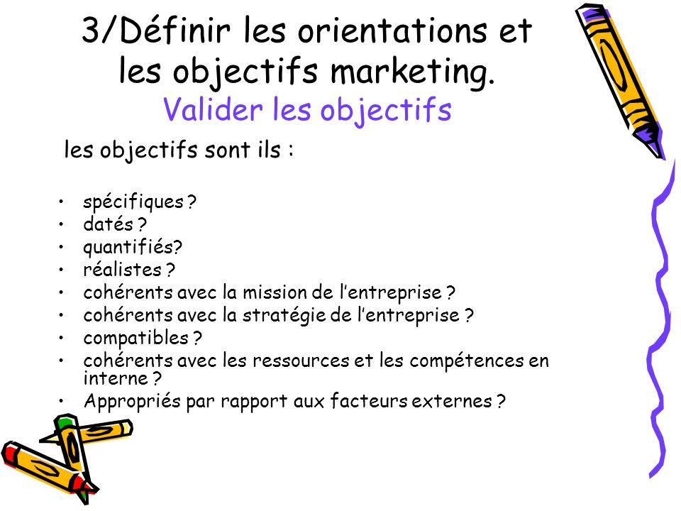 3/Définir les orientations et les objectifs marketing. Valider les objectifs les objectifs sont ils : spécifiques ? datés ? quantifiés? réalistes ? co