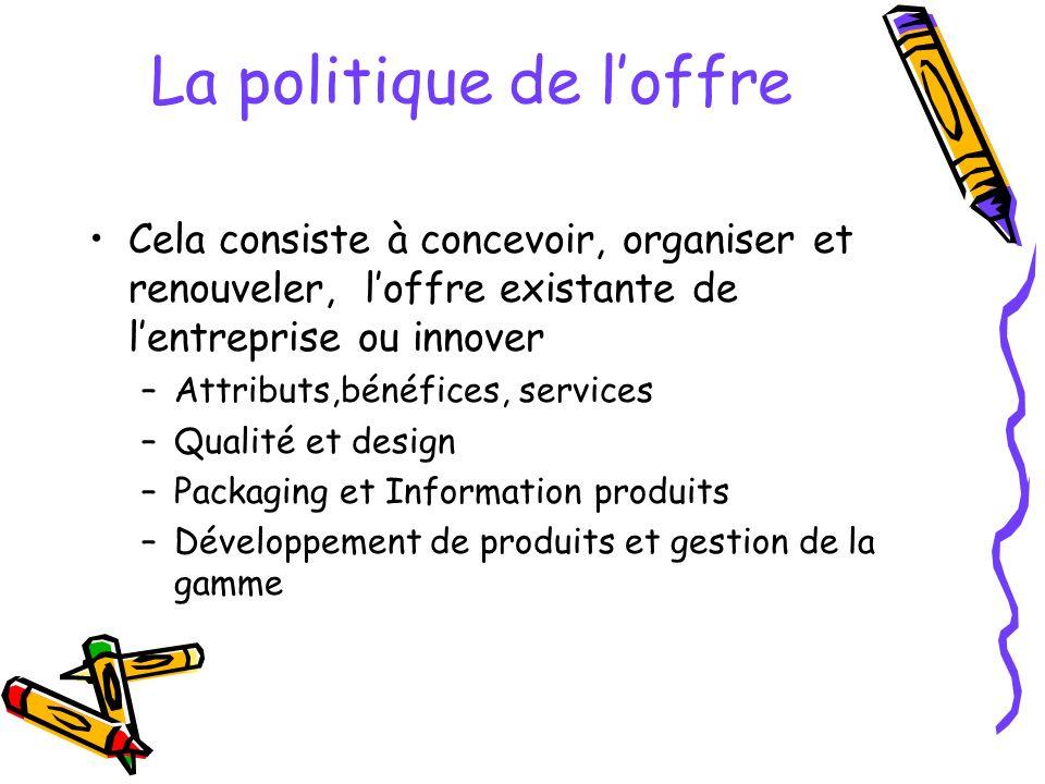 La politique de loffre Cela consiste à concevoir, organiser et renouveler, loffre existante de lentreprise ou innover –Attributs,bénéfices, services –