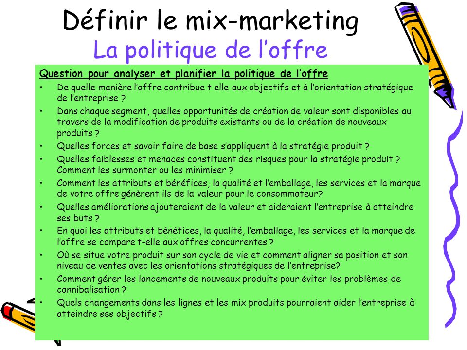 Définir le mix-marketing La politique de loffre Question pour analyser et planifier la politique de loffre De quelle manière loffre contribue t elle aux objectifs et à lorientation stratégique de lentreprise .