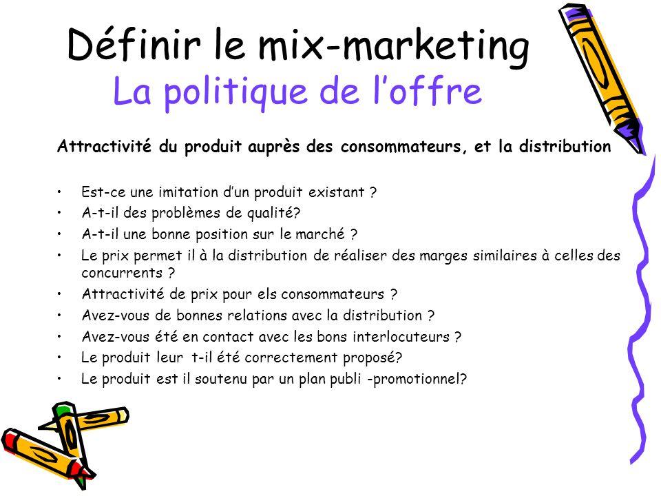 Définir le mix-marketing La politique de loffre Attractivité du produit auprès des consommateurs, et la distribution Est-ce une imitation dun produit