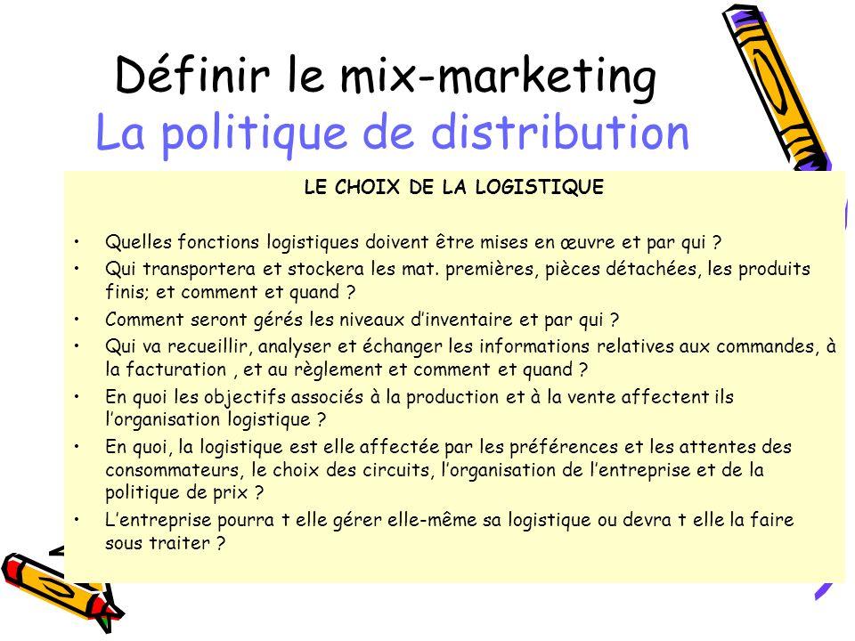 Définir le mix-marketing La politique de distribution LE CHOIX DE LA LOGISTIQUE Quelles fonctions logistiques doivent être mises en œuvre et par qui .