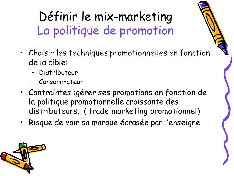 Définir le mix-marketing La politique de promotion Choisir les techniques promotionnelles en fonction de la cible: –Distributeur –Consommateur Contraintes :gérer ses promotions en fonction de la politique promotionnelle croissante des distributeurs.