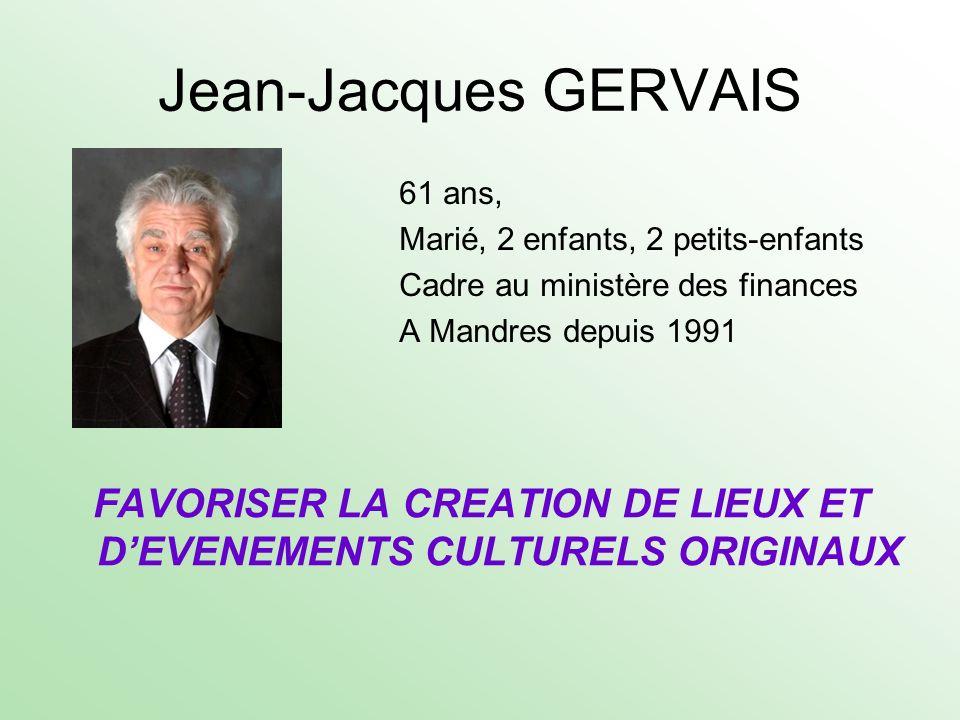 Jean-Jacques GERVAIS 61 ans, Marié, 2 enfants, 2 petits-enfants Cadre au ministère des finances A Mandres depuis 1991 FAVORISER LA CREATION DE LIEUX E