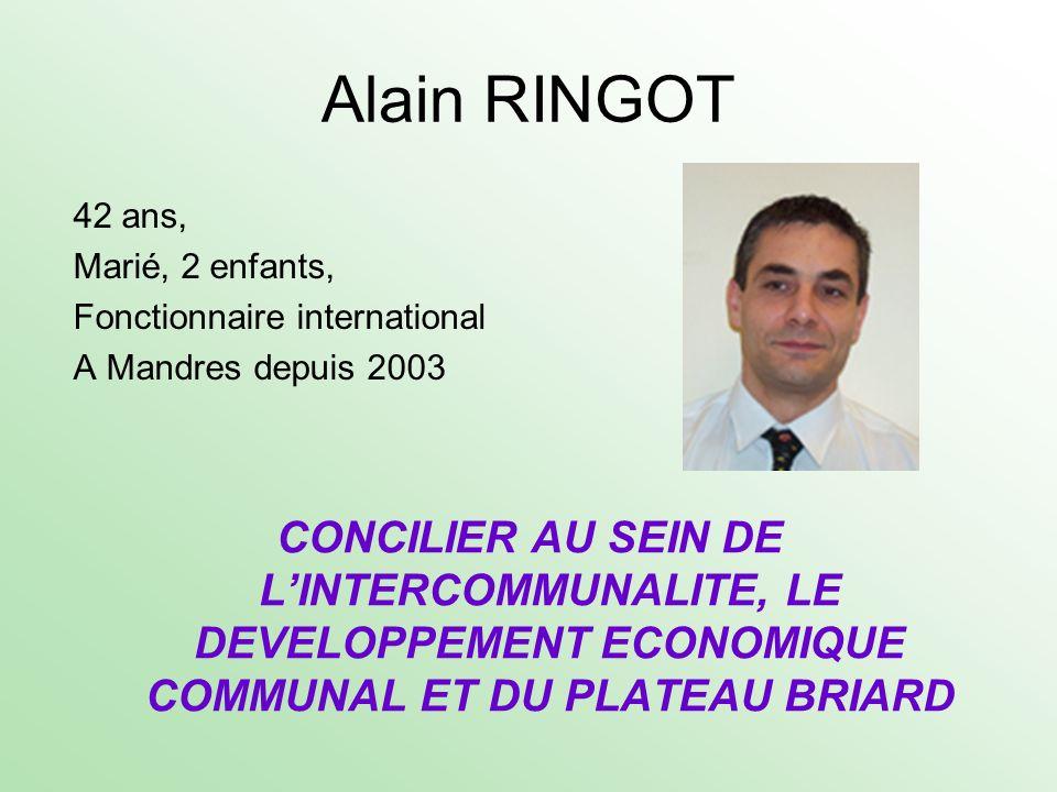 Alain RINGOT 42 ans, Marié, 2 enfants, Fonctionnaire international A Mandres depuis 2003 CONCILIER AU SEIN DE LINTERCOMMUNALITE, LE DEVELOPPEMENT ECON