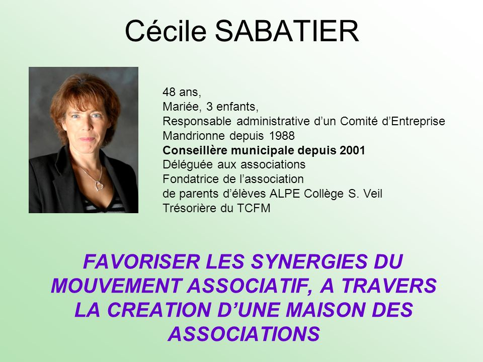 Cécile SABATIER FAVORISER LES SYNERGIES DU MOUVEMENT ASSOCIATIF, A TRAVERS LA CREATION DUNE MAISON DES ASSOCIATIONS 48 ans, Mariée, 3 enfants, Respons