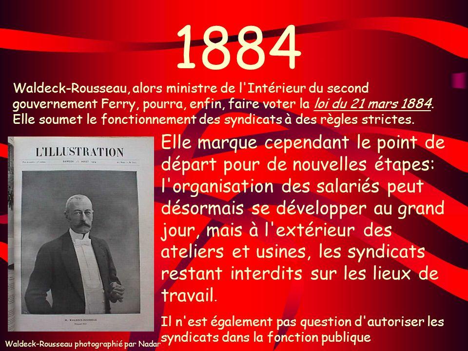 1884 Waldeck-Rousseau, alors ministre de l'Intérieur du second gouvernement Ferry, pourra, enfin, faire voter la loi du 21 mars 1884. Elle soumet le f