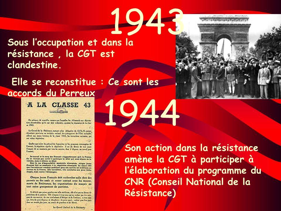 1943 Sous loccupation et dans la résistance, la CGT est clandestine. Elle se reconstitue : Ce sont les accords du Perreux 1944 Son action dans la rési