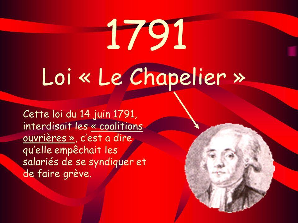 1791 Loi « Le Chapelier » Cette loi du 14 juin 1791, interdisait les « coalitions ouvrières », cest a dire quelle empêchait les salariés de se syndiqu
