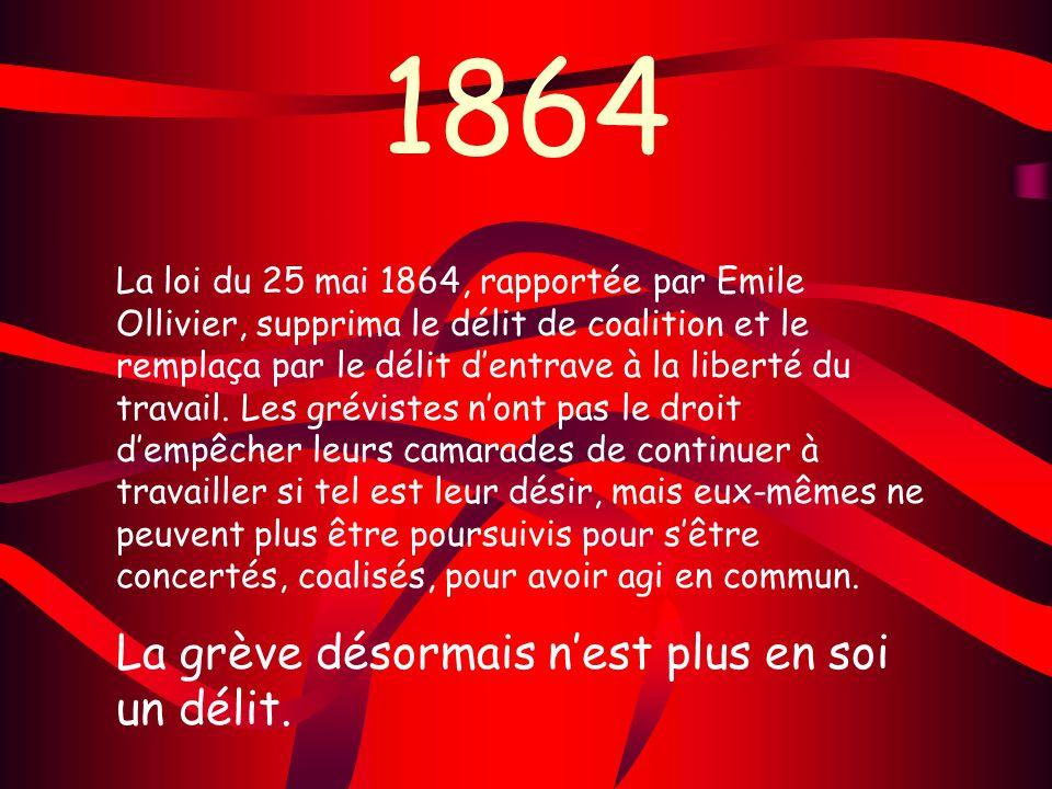 1864 La loi du 25 mai 1864, rapportée par Emile Ollivier, supprima le délit de coalition et le remplaça par le délit dentrave à la liberté du travail.