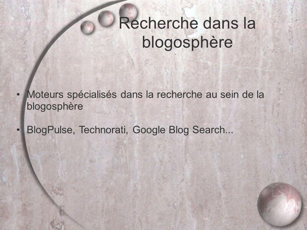 Recherche dans la blogosphère Moteurs spécialisés dans la recherche au sein de la blogosphère BlogPulse, Technorati, Google Blog Search...