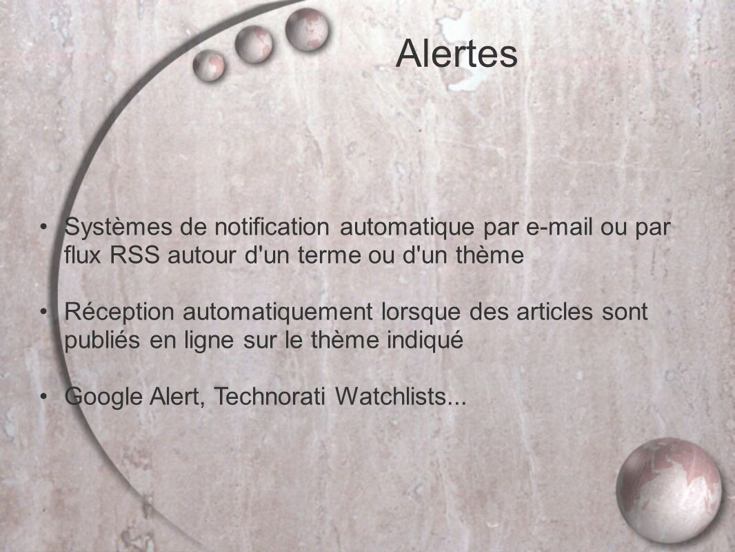 Alertes Systèmes de notification automatique par e-mail ou par flux RSS autour d un terme ou d un thème Réception automatiquement lorsque des articles sont publiés en ligne sur le thème indiqué Google Alert, Technorati Watchlists...