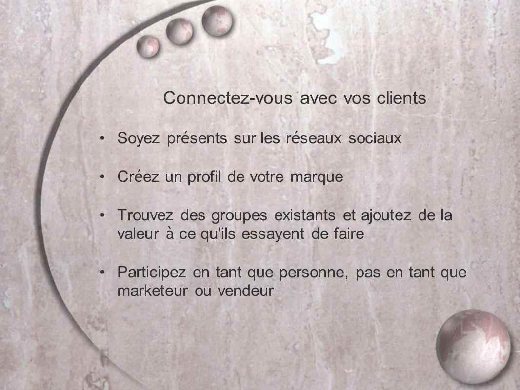 Connectez-vous avec vos clients Soyez pr é sents sur les r é seaux sociaux Cr é ez un profil de votre marque Trouvez des groupes existants et ajoutez de la valeur à ce qu ils essayent de faire Participez en tant que personne, pas en tant que marketeur ou vendeur