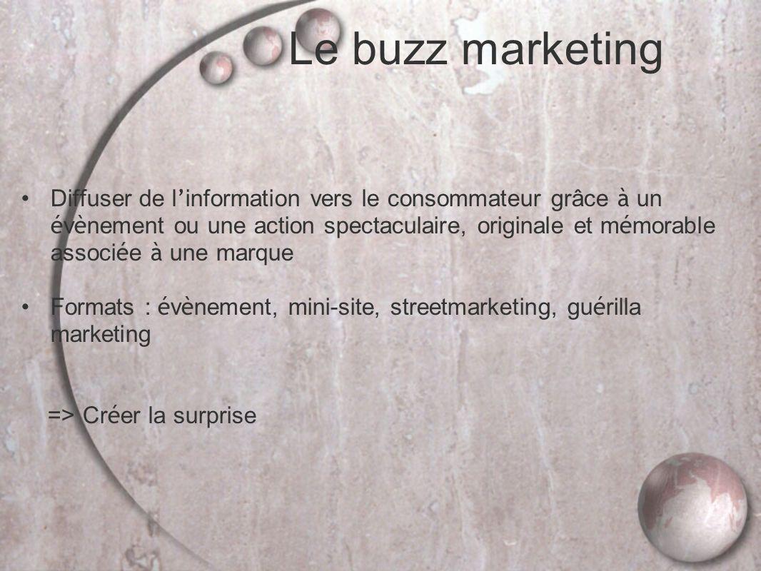 Le buzz marketing Diffuser de l information vers le consommateur grâce à un é v è nement ou une action spectaculaire, originale et m é morable associ é e à une marque Formats : é v è nement, mini-site, streetmarketing, gu é rilla marketing => Cr é er la surprise