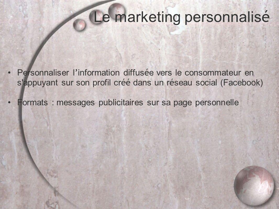 Le marketing personnalis é Personnaliser l information diffus é e vers le consommateur en s appuyant sur son profil cr éé dans un r é seau social (Facebook) Formats : messages publicitaires sur sa page personnelle