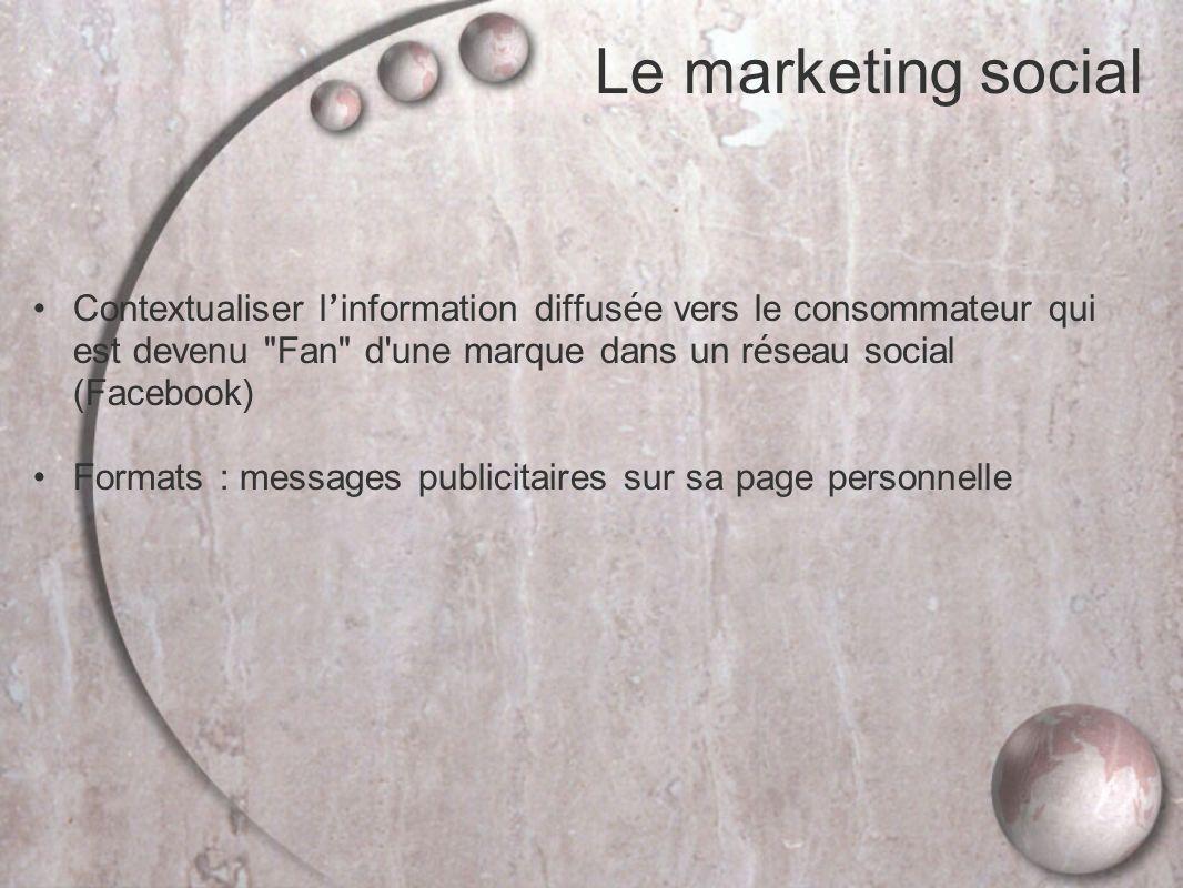Le marketing social Contextualiser l information diffus é e vers le consommateur qui est devenu Fan d une marque dans un r é seau social (Facebook) Formats : messages publicitaires sur sa page personnelle