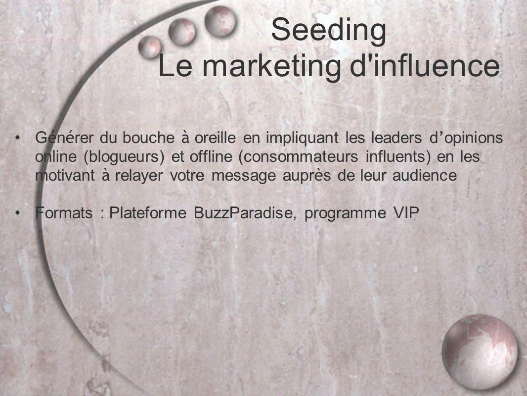 Seeding Le marketing d influence G é n é rer du bouche à oreille en impliquant les leaders d opinions online (blogueurs) et offline (consommateurs influents) en les motivant à relayer votre message aupr è s de leur audience Formats : Plateforme BuzzParadise, programme VIP
