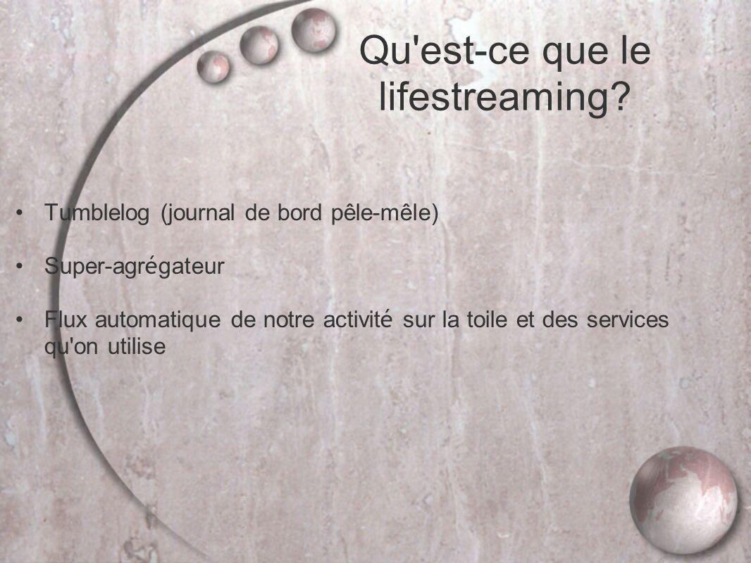 Tumblelog (journal de bord pêle-mêle) Super-agr é gateur Flux automatique de notre activit é sur la toile et des services qu on utilise Qu est-ce que le lifestreaming?