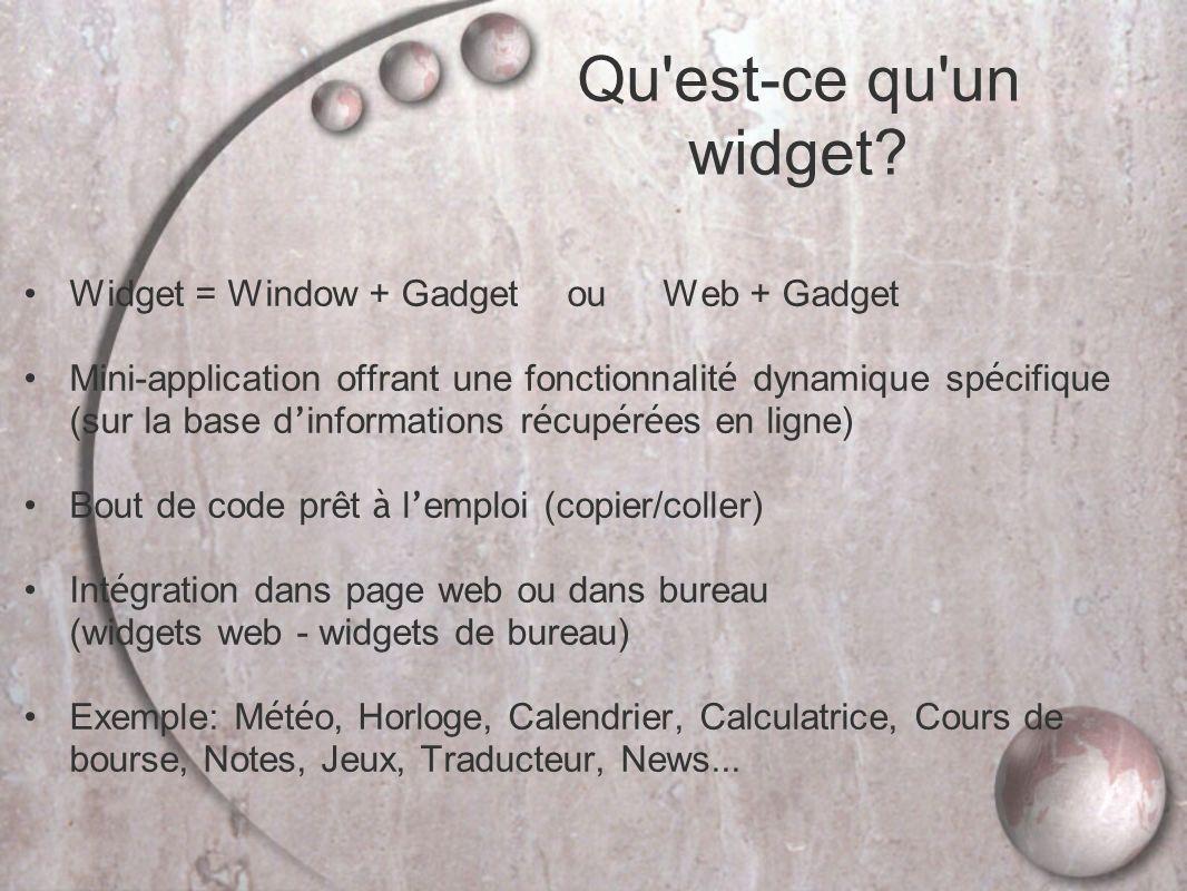 Widget = Window + Gadget ou Web + Gadget Mini-application offrant une fonctionnalit é dynamique sp é cifique (sur la base d informations r é cup é r é es en ligne) Bout de code prêt à l emploi (copier/coller) Int é gration dans page web ou dans bureau (widgets web - widgets de bureau) Exemple: M é t é o, Horloge, Calendrier, Calculatrice, Cours de bourse, Notes, Jeux, Traducteur, News...