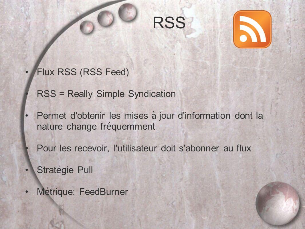 Flux RSS (RSS Feed) RSS = Really Simple Syndication Permet d obtenir les mises à jour d information dont la nature change fr é quemment Pour les recevoir, l utilisateur doit s abonner au flux Strat é gie Pull M é trique: FeedBurner RSS