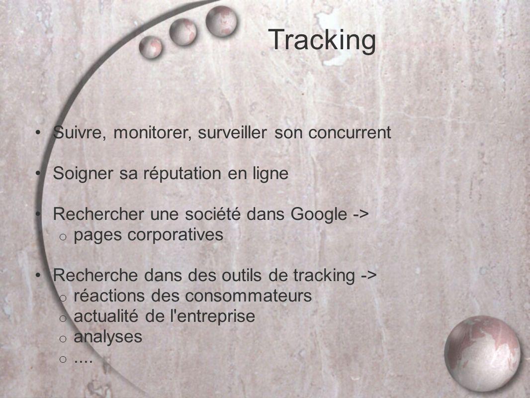 Tracking Suivre, monitorer, surveiller son concurrent Soigner sa réputation en ligne Rechercher une société dans Google -> o pages corporatives Recherche dans des outils de tracking -> o réactions des consommateurs o actualité de l entreprise o analyses o....