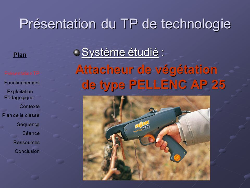 Présentation du TP de technologie Système étudié : Attacheur de végétation de type PELLENC AP 25 Attacheur de végétation de type PELLENC AP 25 Plan Pr