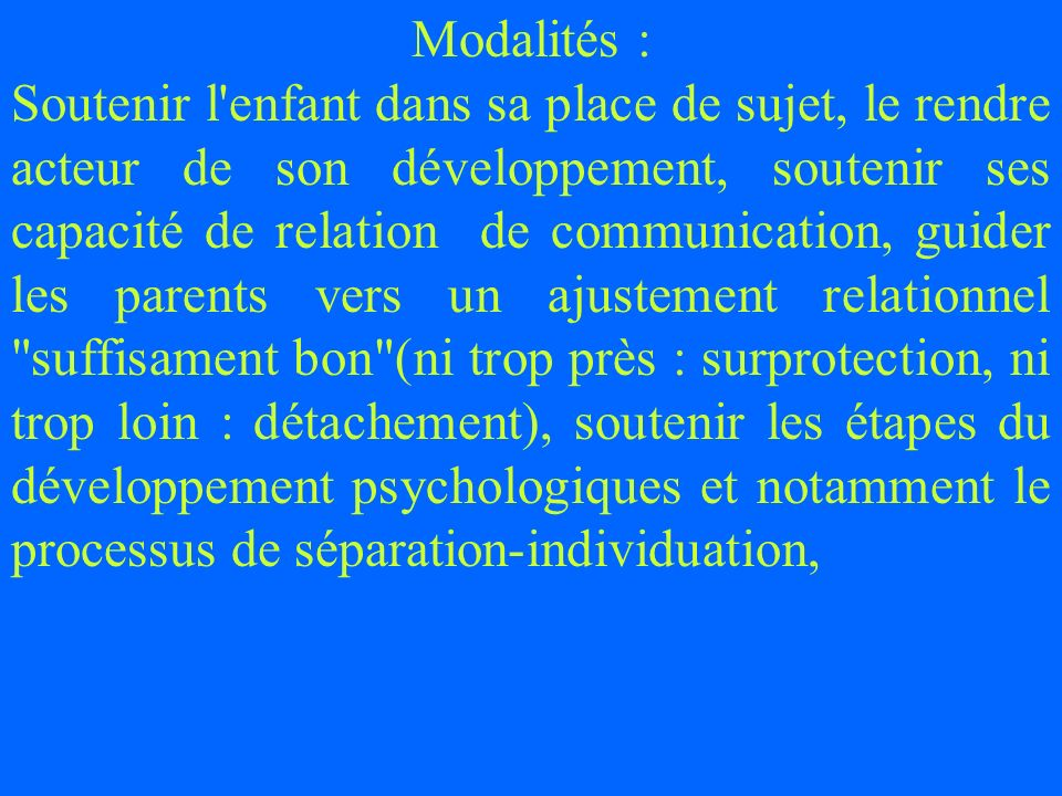 Modalités : Soutenir l'enfant dans sa place de sujet, le rendre acteur de son développement, soutenir ses capacité de relation de communication, guide