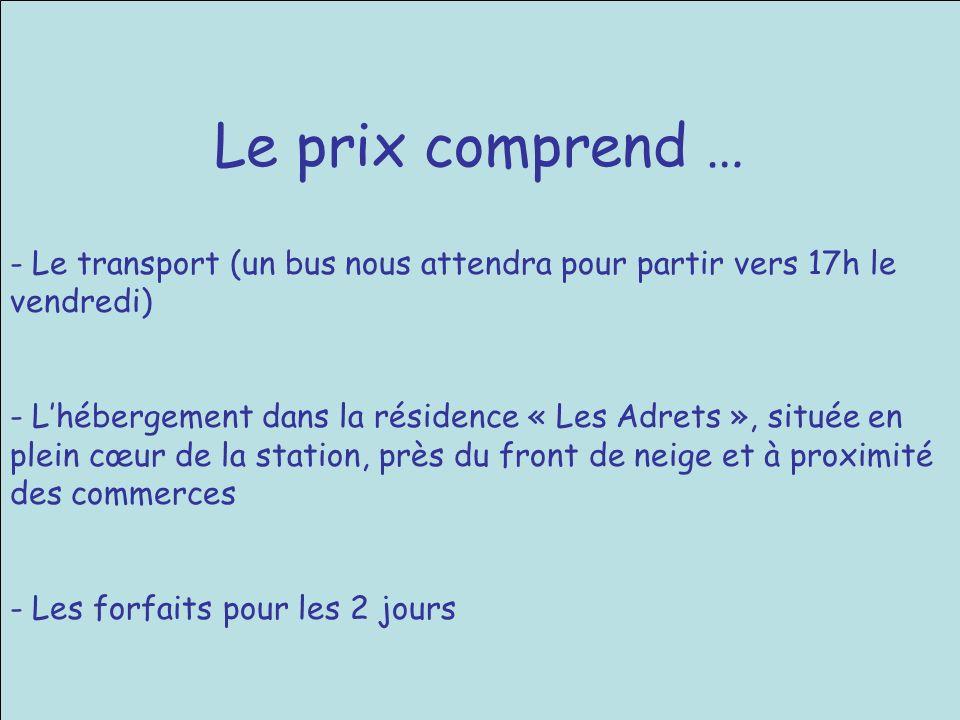 Le prix comprend … - Le transport (un bus nous attendra pour partir vers 17h le vendredi) - Lhébergement dans la résidence « Les Adrets », située en plein cœur de la station, près du front de neige et à proximité des commerces - Les forfaits pour les 2 jours