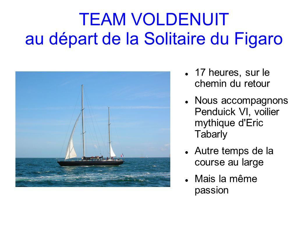 TEAM VOLDENUIT au départ de la Solitaire du Figaro 17 heures, sur le chemin du retour Nous accompagnons Penduick VI, voilier mythique d Eric Tabarly Autre temps de la course au large Mais la même passion