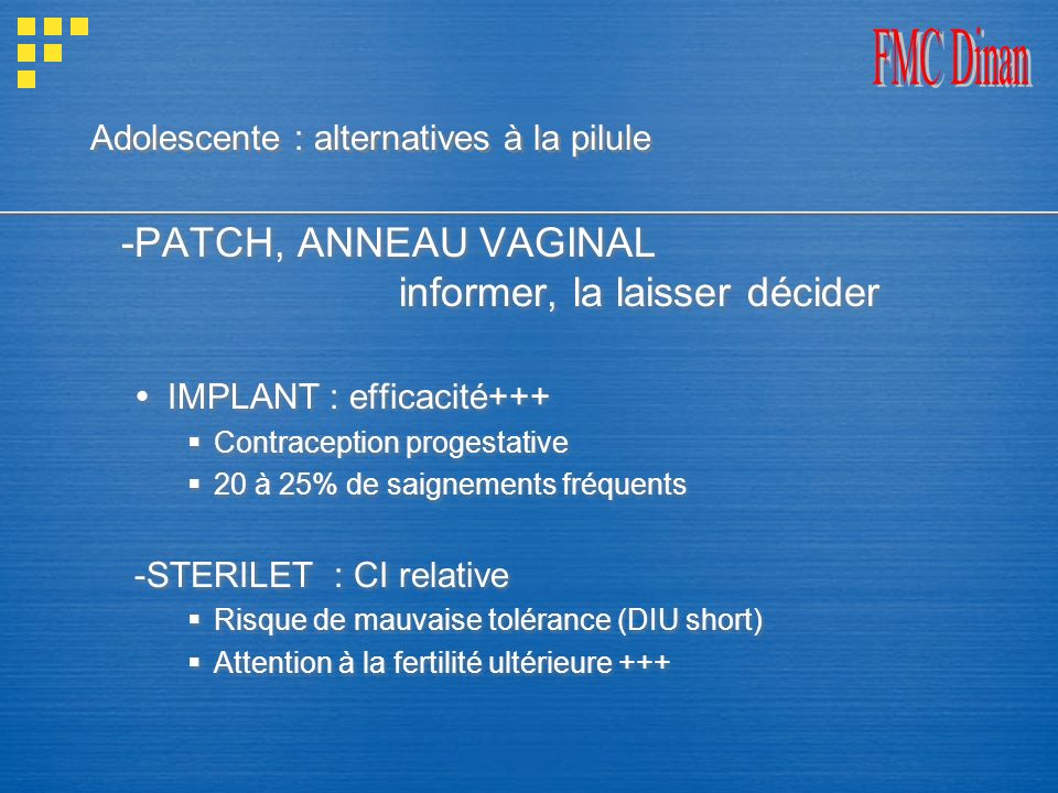 Adolescente : alternatives à la pilule -PATCH, ANNEAU VAGINAL informer, la laisser décider IMPLANT : efficacité+++ Contraception progestative 20 à 25%