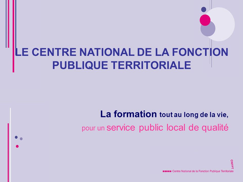 LE CENTRE NATIONAL DE LA FONCTION PUBLIQUE TERRITORIALE La formation tout au long de la vie, pour un service public local de qualité