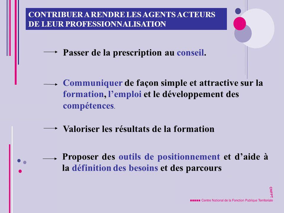 CONTRIBUER A RENDRE LES AGENTS ACTEURS DE LEUR PROFESSIONNALISATION Passer de la prescription au conseil. Communiquer de façon simple et attractive su