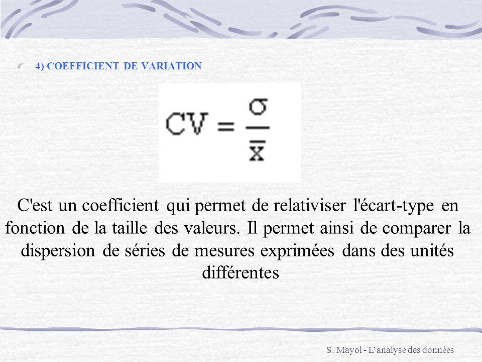 4) COEFFICIENT DE VARIATION C'est un coefficient qui permet de relativiser l'écart-type en fonction de la taille des valeurs. Il permet ainsi de compa